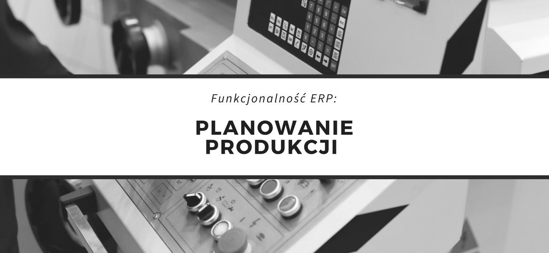 Funkcjonalność system ERP w planowaniu produkcji