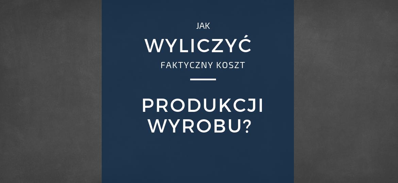 Koszt wytworzenia produktu i rozliczanie produkcji