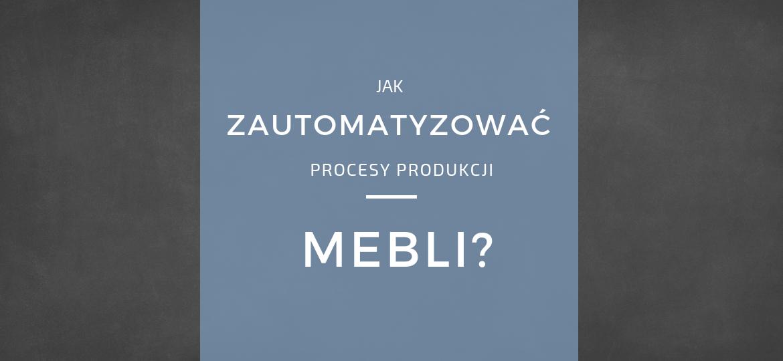 Procesy produkcji w meblarstwie - automatyzacja i system ERP